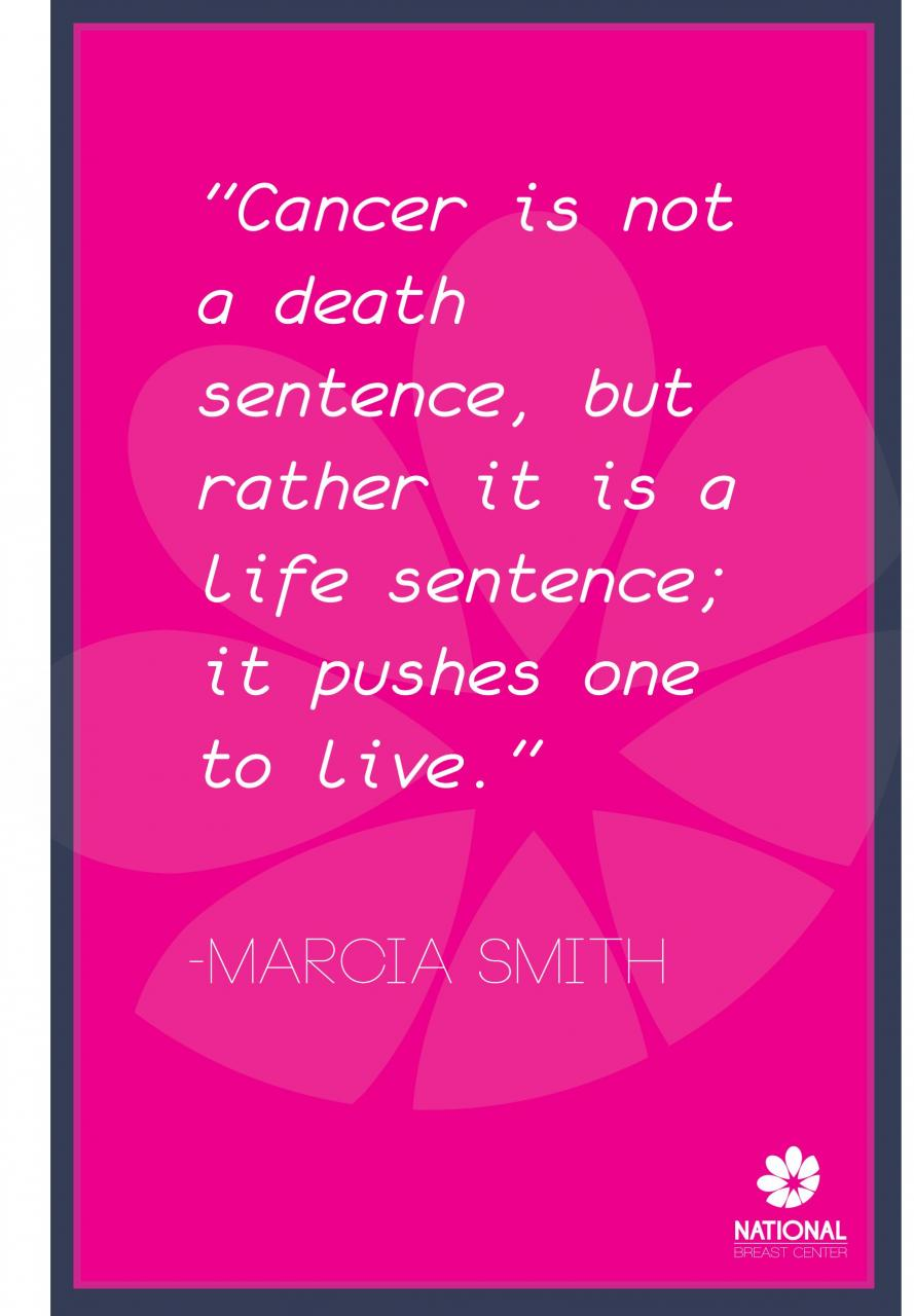 Cancer Is Not A Death Sentence But Rather It Is A Life Sentence It Pushes One To Live Marcia Smith
