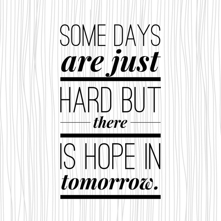 Some Days Are Just Hard But There Is Hope In Tomorrow Love