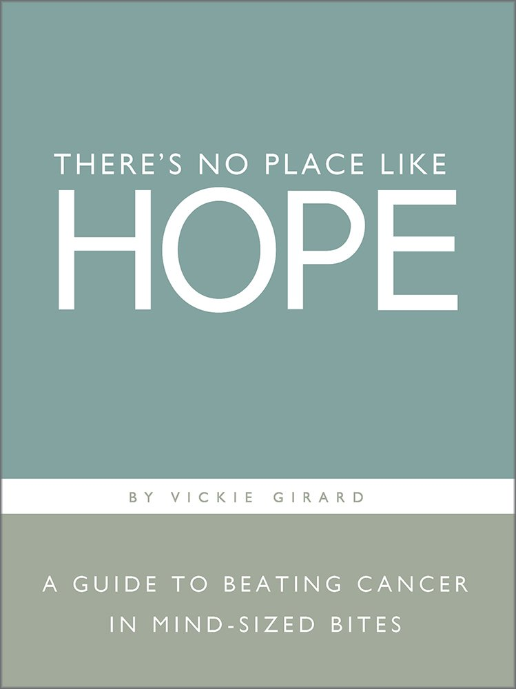 Theres No Place Like Hope A Guide To Beating Cancer In Mind Sized Bites Vickie Girard Dan Zadra Amazon Com Books