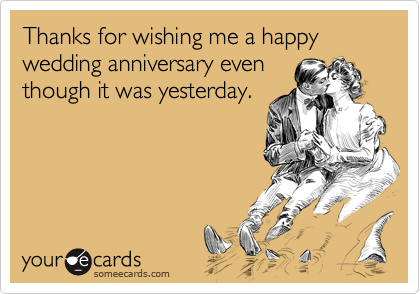 Thanks For Wishing Me A Happy Wedding Anniversary Even Though It Was Yesterday