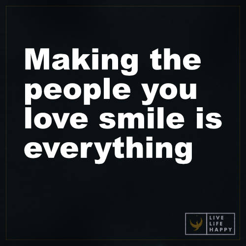 Life Quotes Making The People You Love Smile Is Everything
