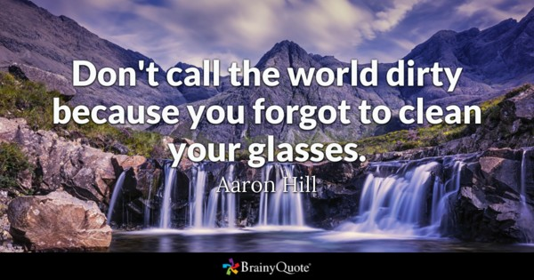 Dont Call The World Dirty Because You Forgot To Clean Your Glasses