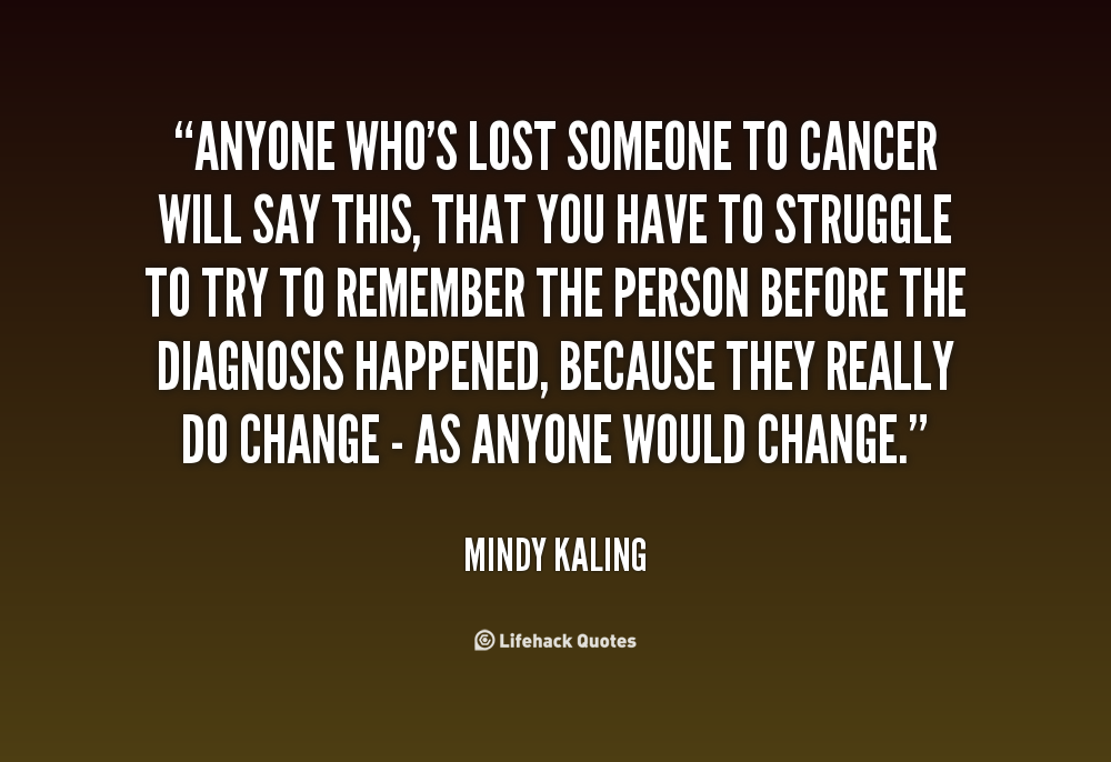 Anyone Whos Lost Someone To Cancer Will Say This That You Have To Struggle To Try To Remember The Person Before The Diagnosis Happened Because They