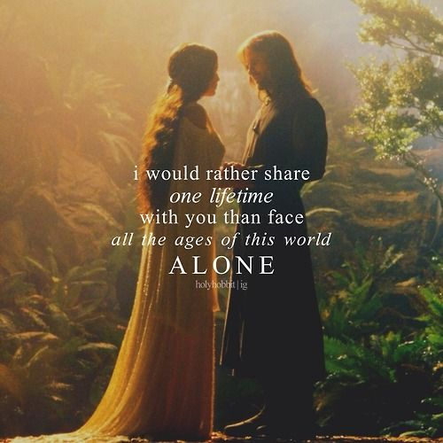 In The Garden At Rivendell Arwen Said I Would Rather Share One Lifetime With You Than Face All The Ages Of This World Alone