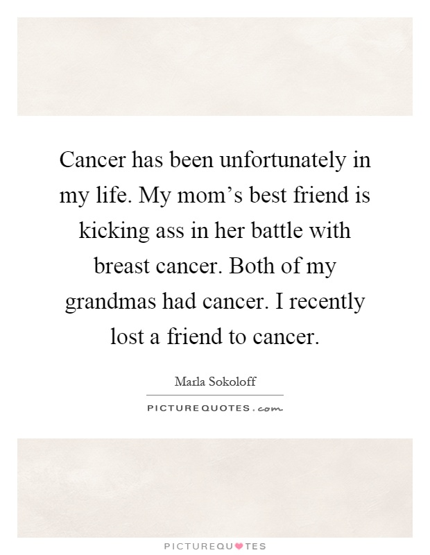 My Moms Best Friend Is Kicking In Her Battle Witht Cancer Both Of My Grandmas Had Cancer I Recently Lost A Friend To Cancer