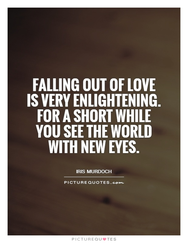 Falling Out Of Love Is Very Enlightening For A Short While You See The World With New Eyes