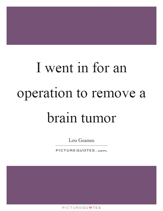 I Went In For An Operation To Remove Ain Tumor Picture Quote