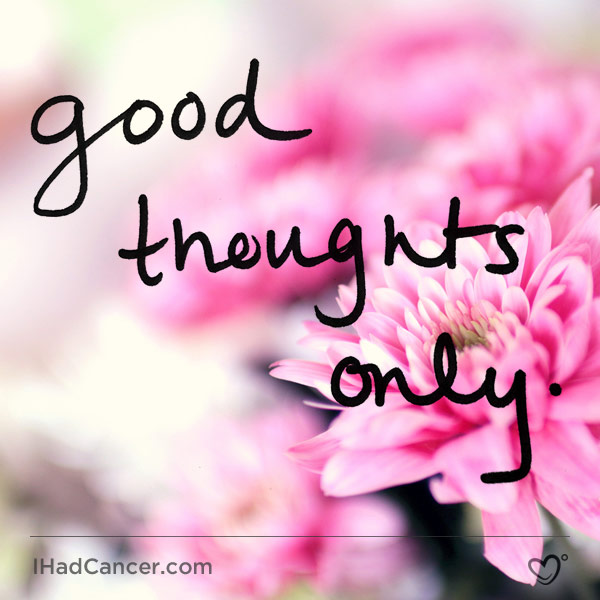 Inspirational Cancer Quote Good Thoughts Only