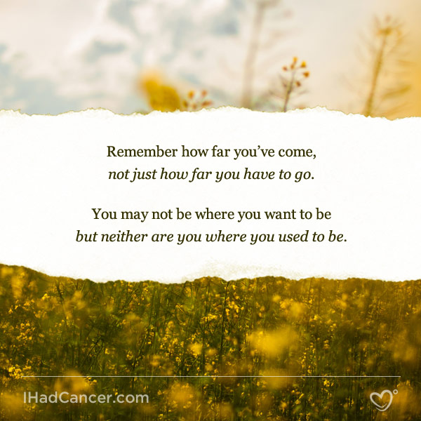 Inspirational Cancer Quote Remember How Far Youve Come Not Just How Far You Have