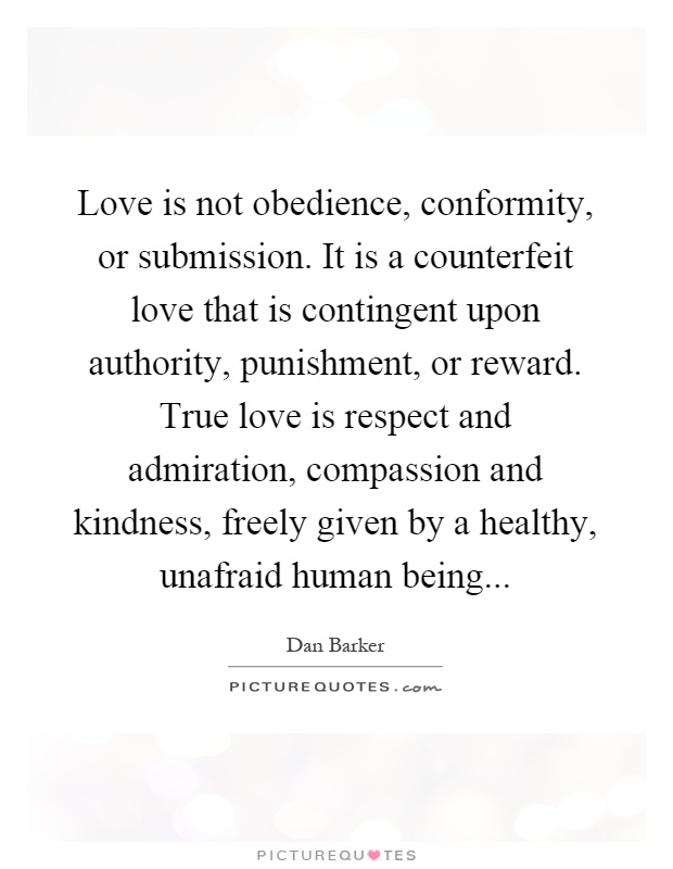 Love Is Not Obedience Conformity Or Submission It Is A Counterfeit Love That Is Contingent Upon Authority Punishment Or Reward True Love Is Respect