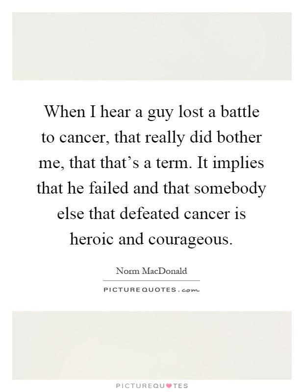 When I Hear A Guy Lost A Battle To Cancer That Really Did Bother Me That Thats A Term It Implies That He Failed And That Somebody Else That Defeated