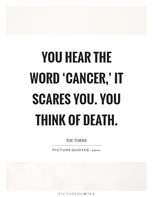 You Hear The Word Cancer It Scares You You Think Of Death
