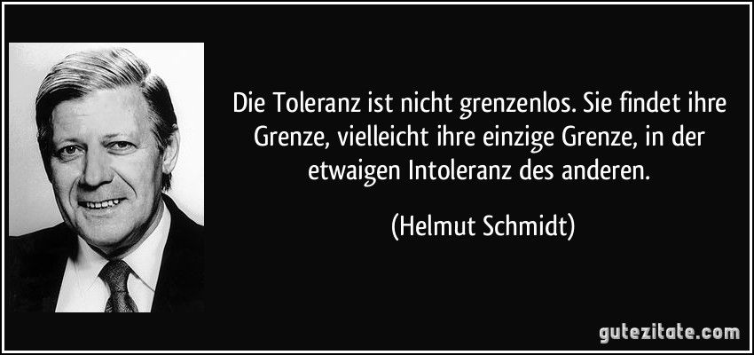 Toleranz Ist Nicht Grenzenlos Sie Findet Ihre Grenze Vielleicht Ihre Einzige Grenze In Der Etwaigen Intoleranz Des Anderen Helmut Schmidt