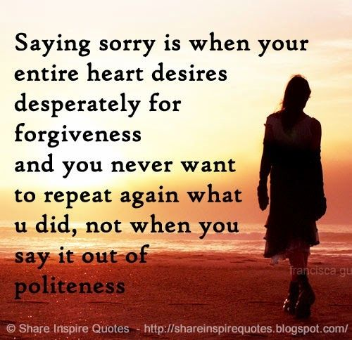 Saying Sorry Is When Your Entire Heart Desires Desperately For Forgiveness And You Never Want To Repeat Again What U Did Not When You Say It Out Of