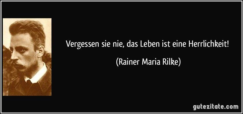Vergessen Sie Nie Das Leben Ist Eine Herrlichkeit Rainer Maria Rilke