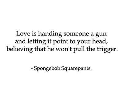 Love Is Handing Someone A Gun And Letting It Point To Your Head Believing That He Wont Pull The Trigger