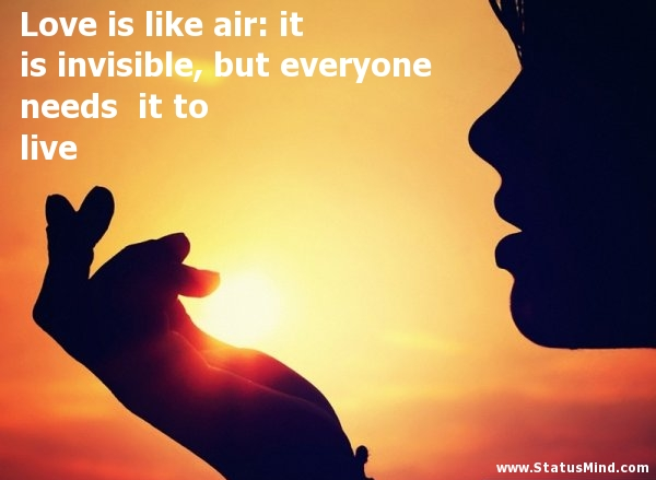 Love Is Like Air It Is Invisible But Everyone Needs It To Live