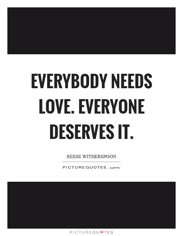 Everybody Needs Love Everyone Deserves It Picture Quote
