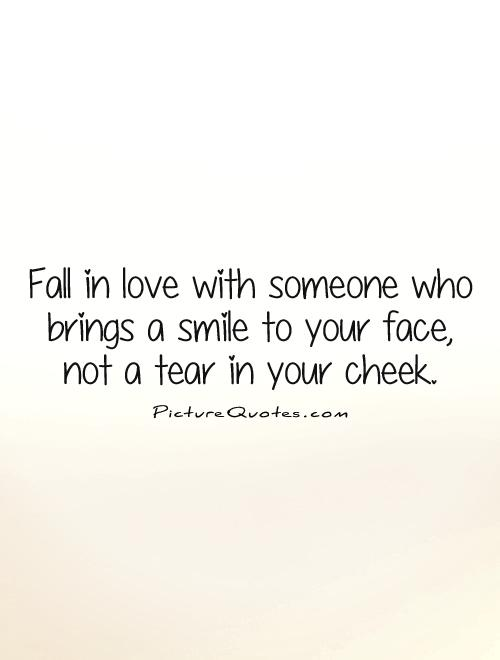 Fall In Love With Someone Who Brings A Smile To Your Face Not A Tear In Your Cheek
