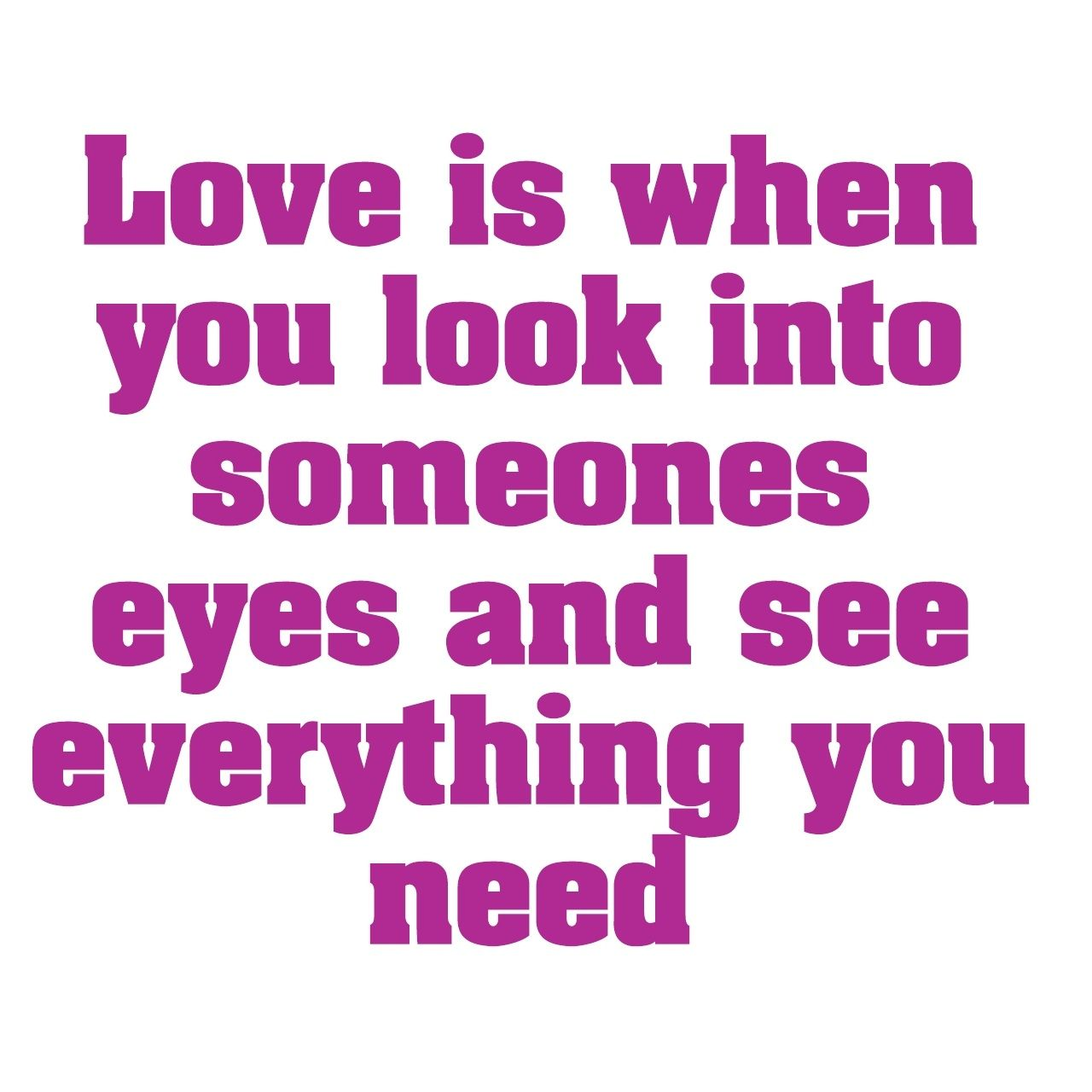 Love Is When You Look Into Someones Eyes Love Quote