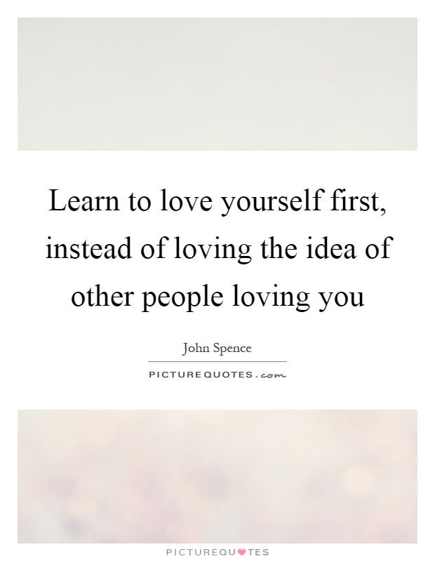 Learn To Love Yourself First Instead Of Loving The Idea Of Other People Loving You