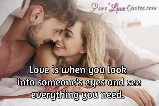Love Is When You Look Into Someones Eyes And See Everything You Need