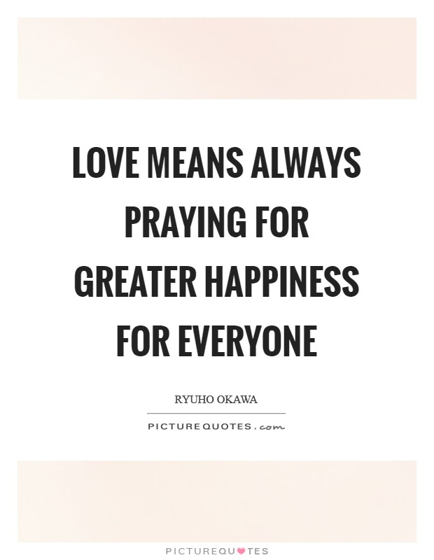 Love Means Always Praying For Greater Happiness For Everyone Picture Quote