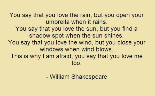 Famous Love Quote By William Shakespeare You Say That You Love Rain But You Open Your Umbrella When It Rains This Is Why I Am Afraid You Say That You