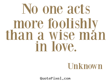 Love Quotes No One Acts More Foolishly Than A Wise Man In Love