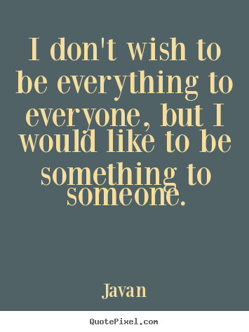An Picture Quotes I Dont Wish To Be Everything To Everyone But