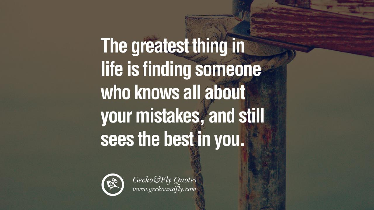The Greatest Thing In Life Is Finding Someone Who Knows All About Your Mistakes And