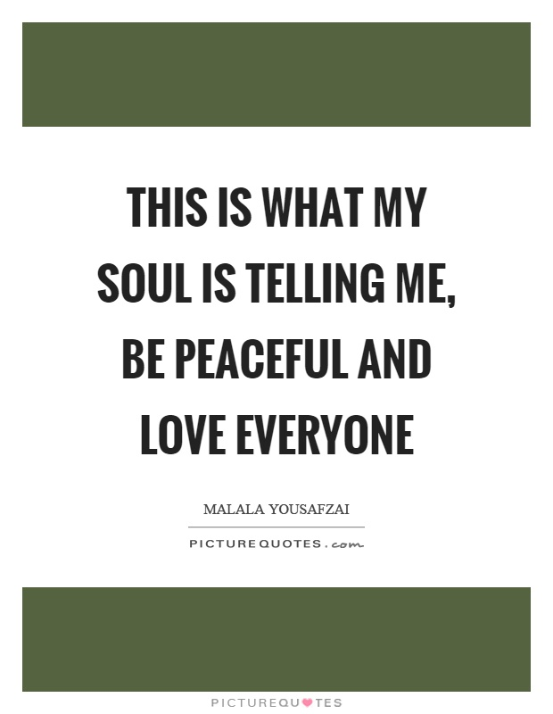 This Is What My Soul Is Telling Me Be Peaceful And Love Everyone Picture Quote