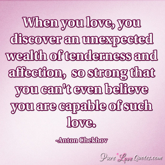 When You Love You Discover An Unexpected Wealth Of Tenderness And Affection So Strong