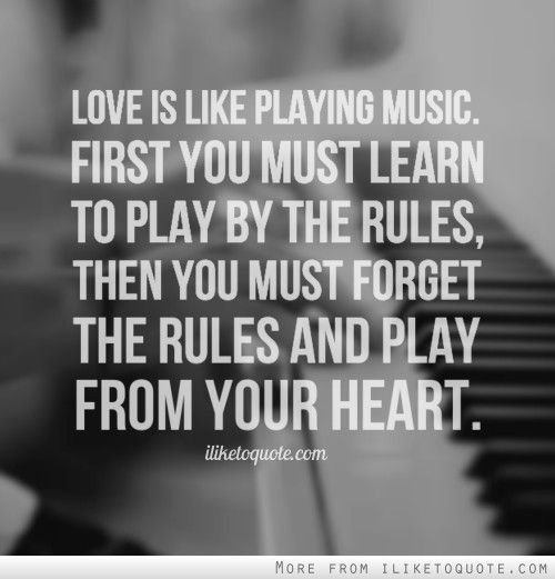 Love Is Like Music First You Must Learn To Play By The Rules Then You Must Forget The Rules And Play From Your Heart