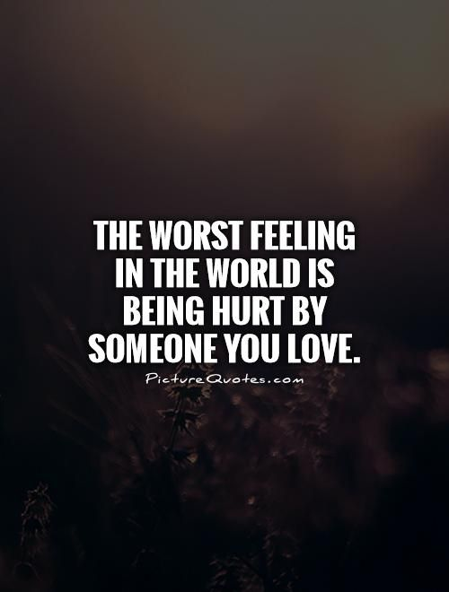 The Worst Feeling In The World Is Being Hurt By Someone You Love Hurt Quotes