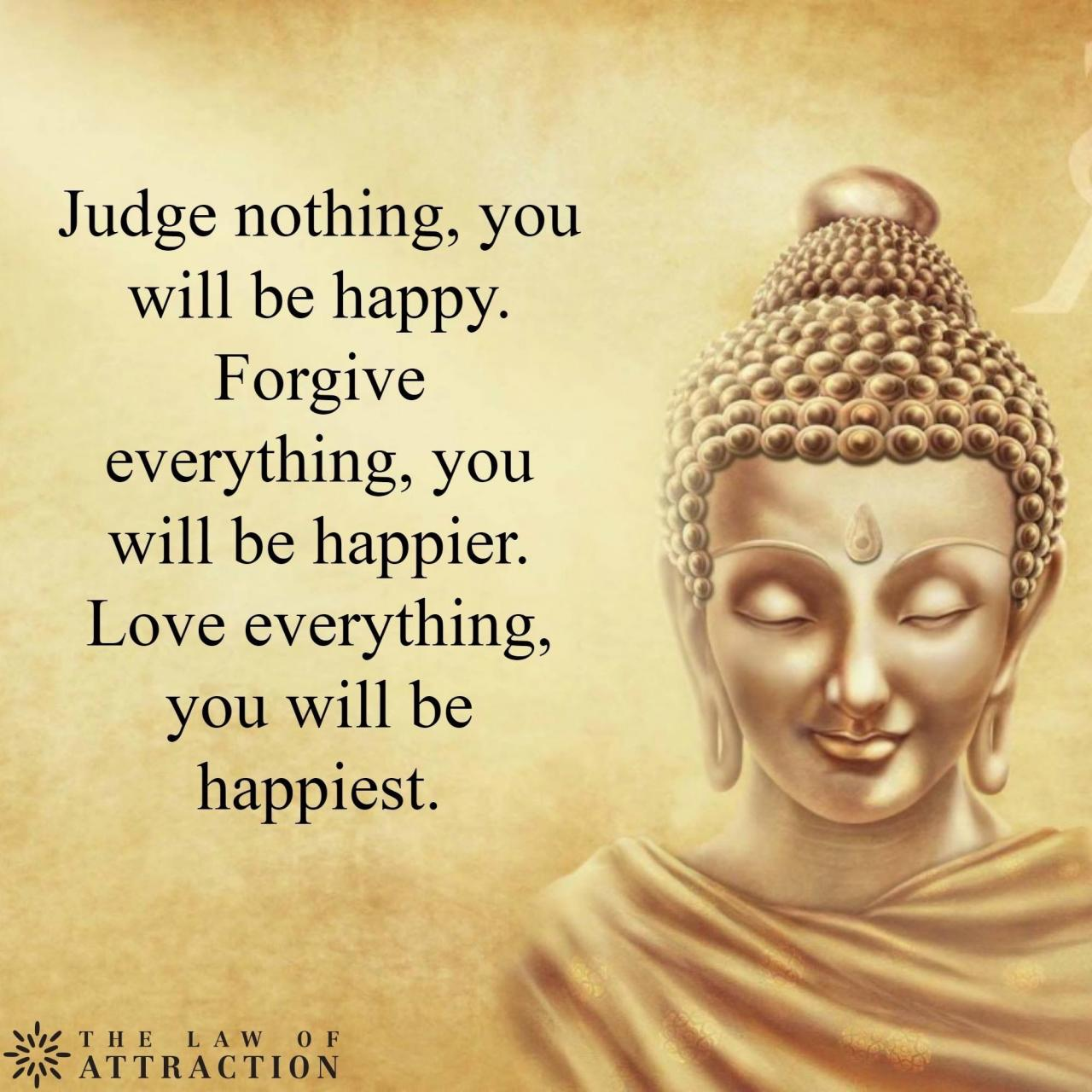 Let Everything Go Dont Judge Forgive And Love You Will Be Happy And Free Of Thought When Youre Not Busy Judging Others Forgetting What Someone Else