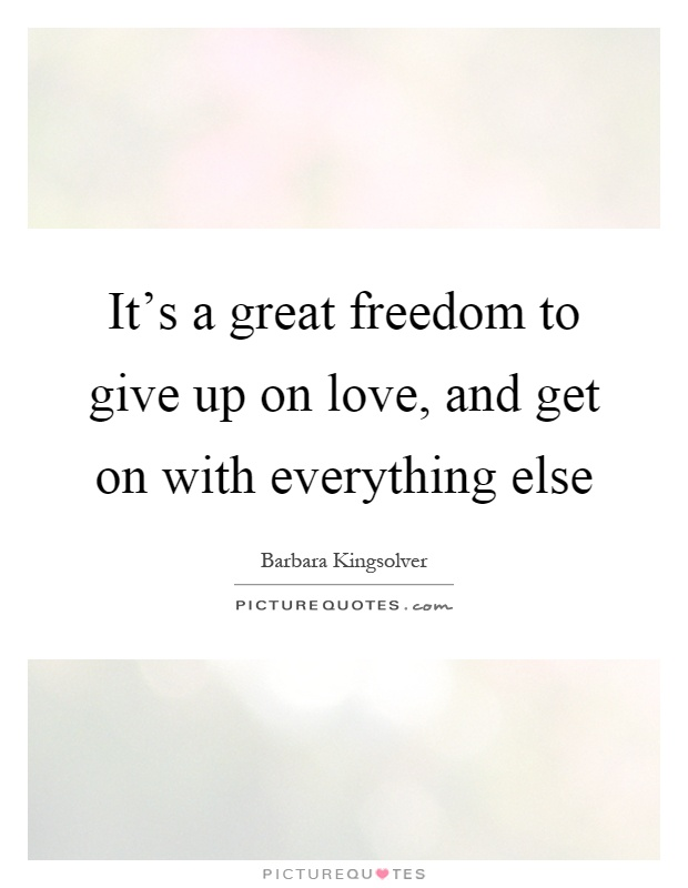 Its A Great Freedom To Give Up On Love And Get On With Everything Else
