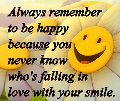 Always Remember To Be Happy Because You Never Know Whos Falling In Love Short Smiling Quotes