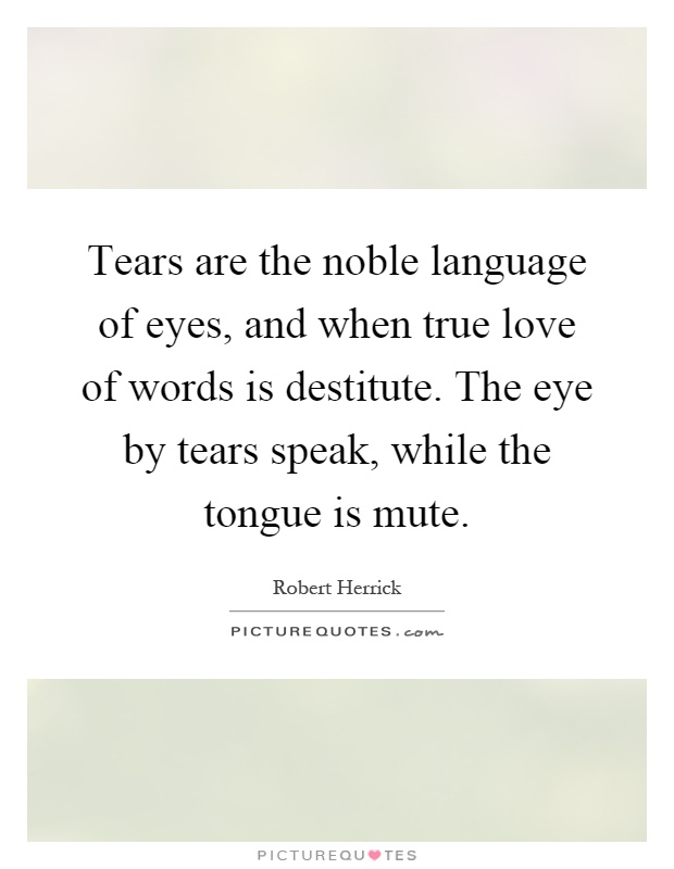 Tears Are Thele Language Of Eyes And When True Love Of Words Is Des Ute The Eye By Tears Speak While The Tongue Is Mute