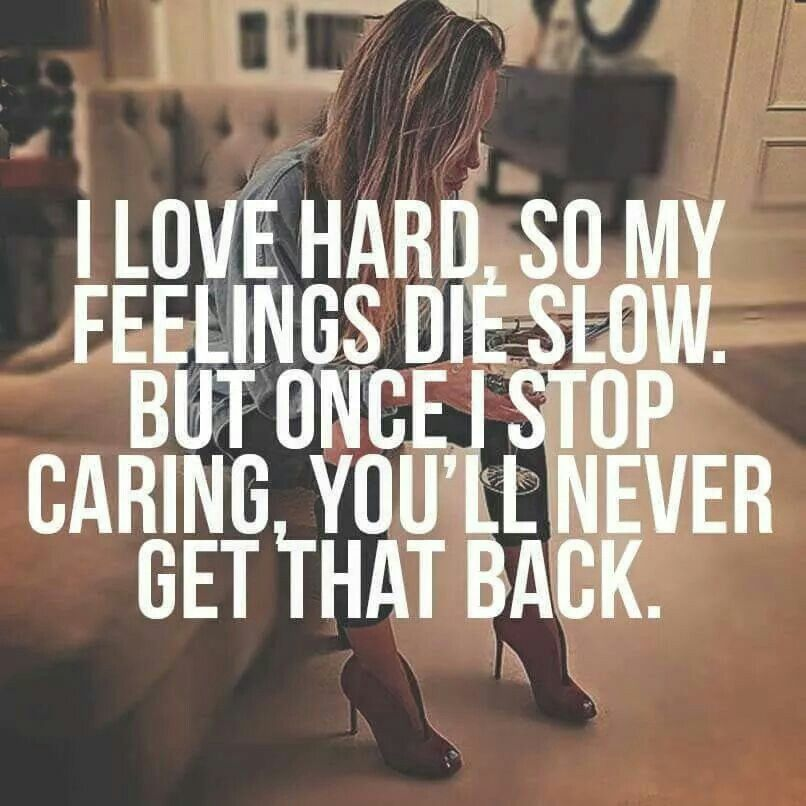 I Love Hard So My Feelings Die Slow But Once I Stop Caring