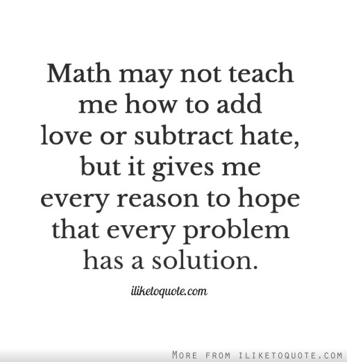 Math May Not Teach Me How To Add Love Or Subtract But It Gives Me Every Reason To Hope That Every Problem Has A Solution