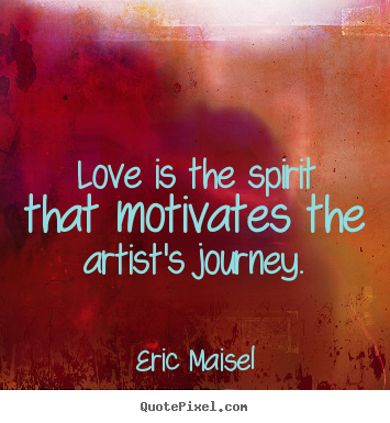 Love Is The Spirit That Motivates The Artists Journey Eric Maisel