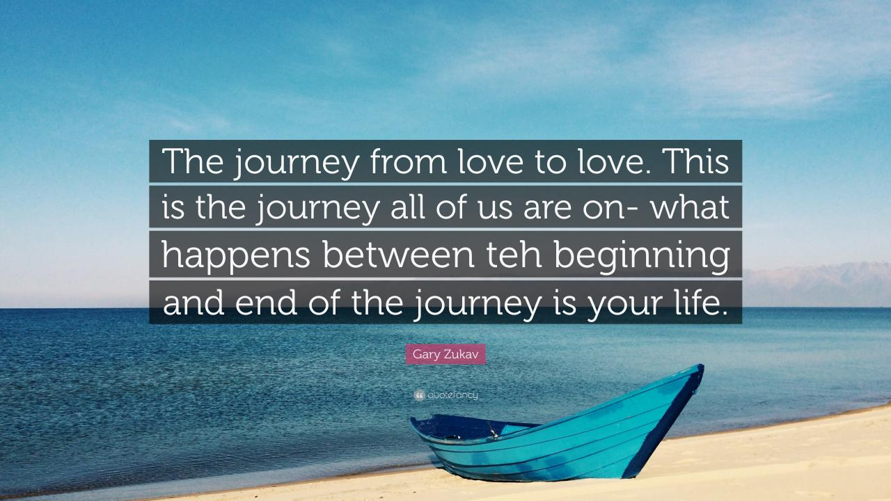 Gary Zukav Quote The Journey From Love To Love This Is The Journey