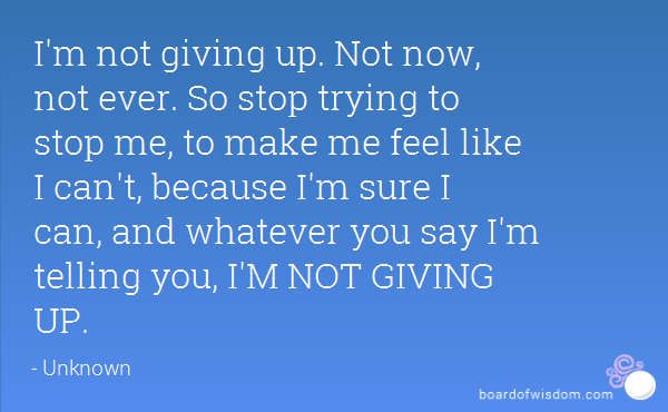Im Not Giving Up Not Now Not Ever So Stop Trying To Stop Me To Make Me Feel Like I Cant Because Im Sure I Can And W Ver You Say Im Telling