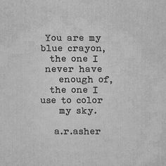 Beautiful Love Quote You Are My Blue Crayon The One I Never Have Enough