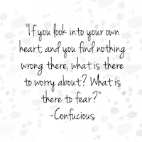 If You Look Into Your Own Heart And You Find Nothing Wrong There What Is There To Worry About What Is There To Fear Confucius