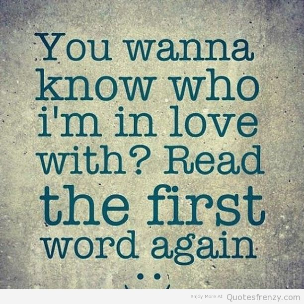 You Wanna Know Who Im In Love With Read The First Word Again Love Love Quotes Quotes Quote In Love Love Images Love Myself