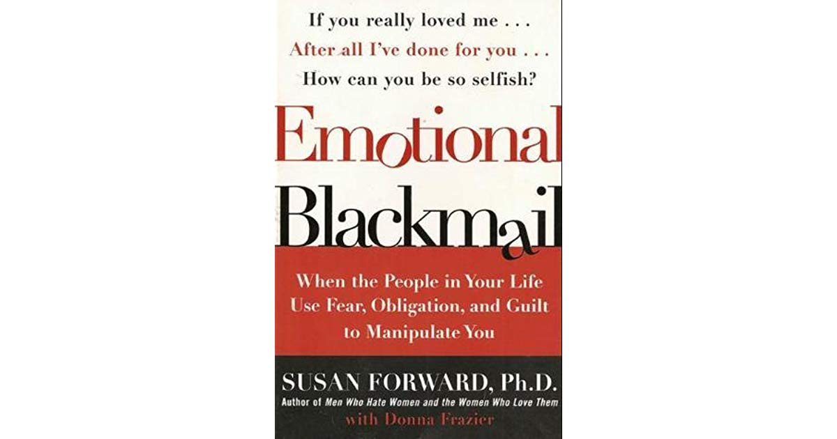 Emotional Blackmail When The People In Your Life Use Fear Obligation And Guilt To Manipulate You By Susan Forward