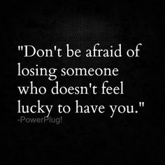 Dont Be Afraid Of Losing Someone Who Doesnt Feel Lucky To Have You Such Wise Words We Should All Feel Lucky To Have One Another Family Or Friend