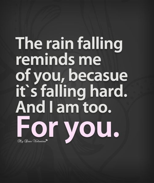 The Rain Reminds Me Of You Because Its Falling Hard And I Am Too